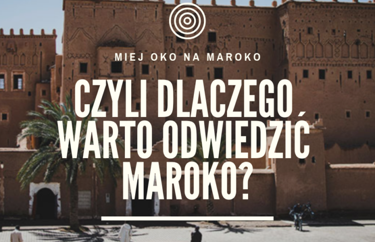 Miej oko na Maroko. Czyli dlaczego warto odwiedzić Maroko